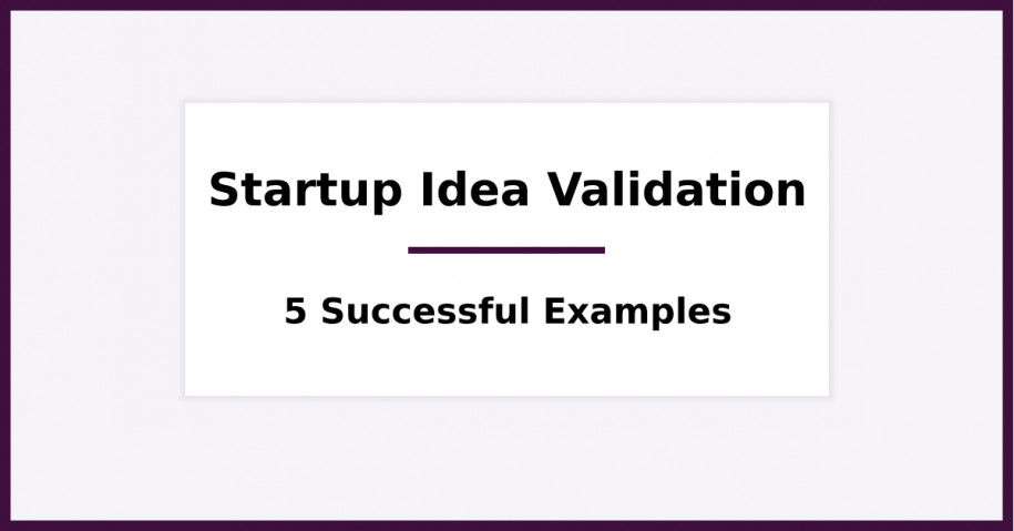Startup Idea Validation - 5 Successful Examples