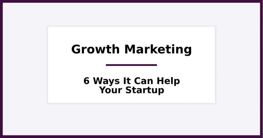 6 Ways Growth Marketing Can Help your Startup