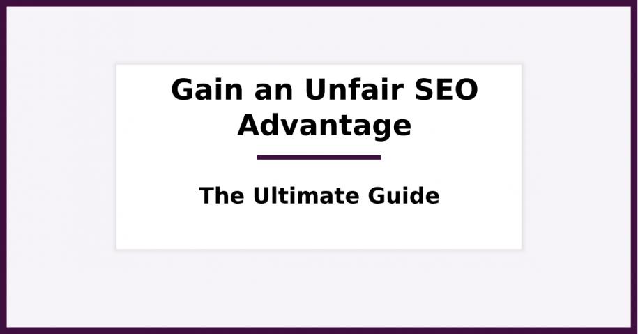 Gain an Unfair SEO Advantage - The Ultimate Guide