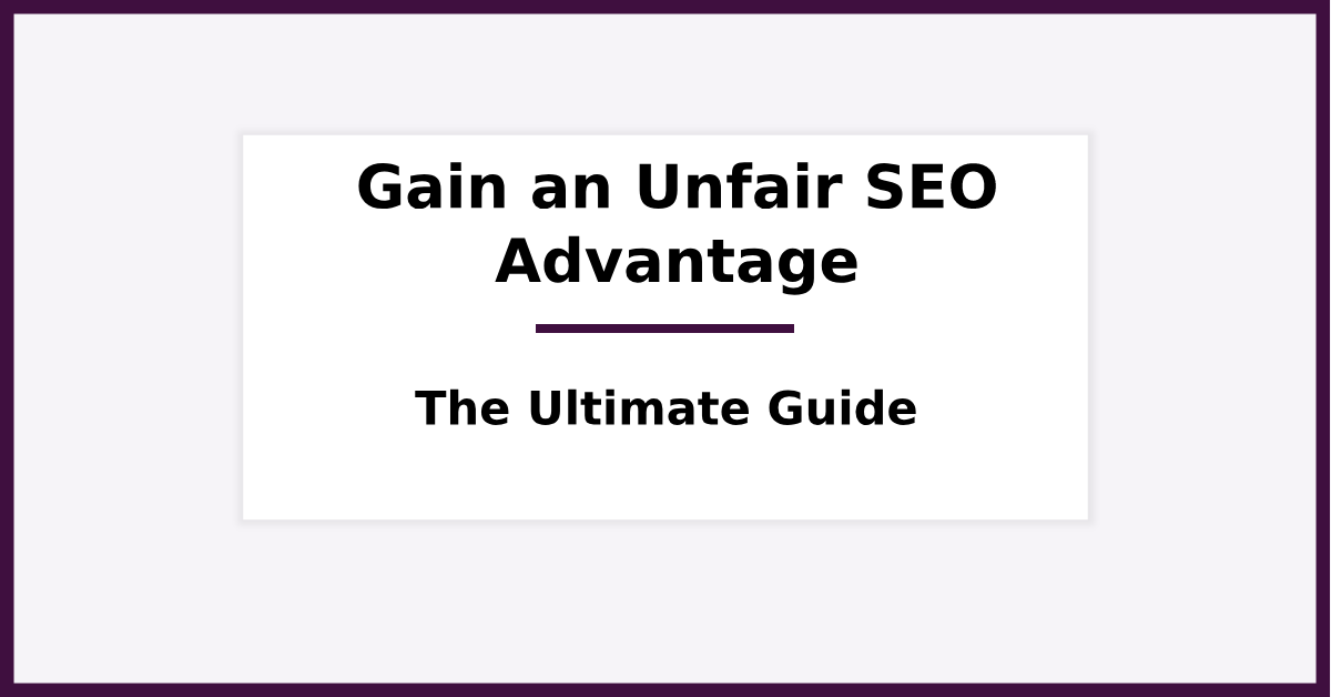Gain an Unfair SEO Advantage - The Ultimate Guide