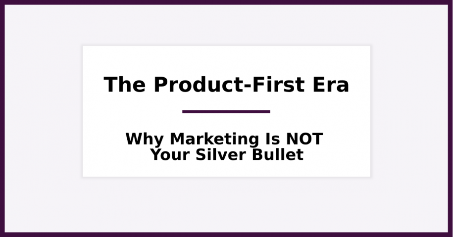 Entering the Product-First Era Why the Product and Not Marketing is your Startup's Silver Bullet
