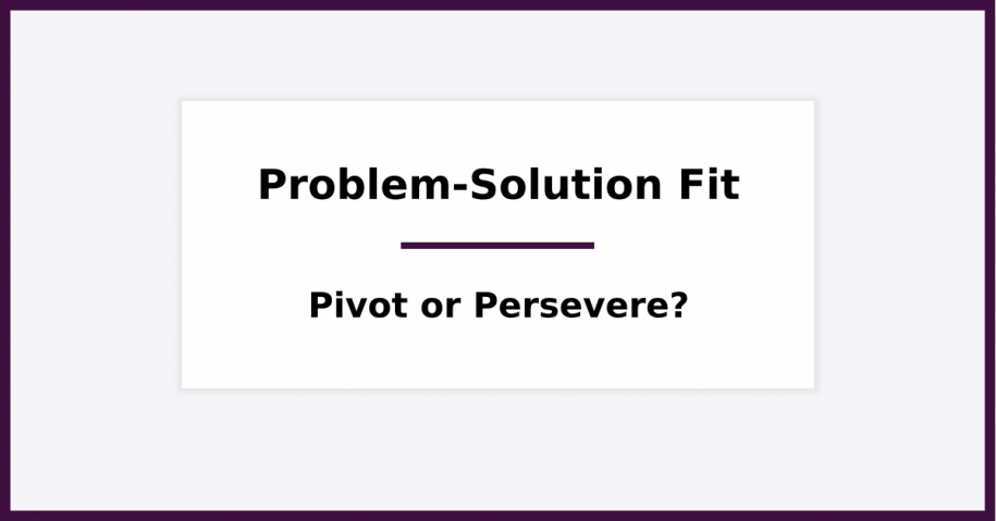 Problem Solution Fit - The Right Time to Pivot