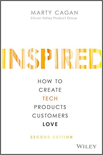 INSPIRED - How to Create Tech Products Customers Love by Marty Cagan
