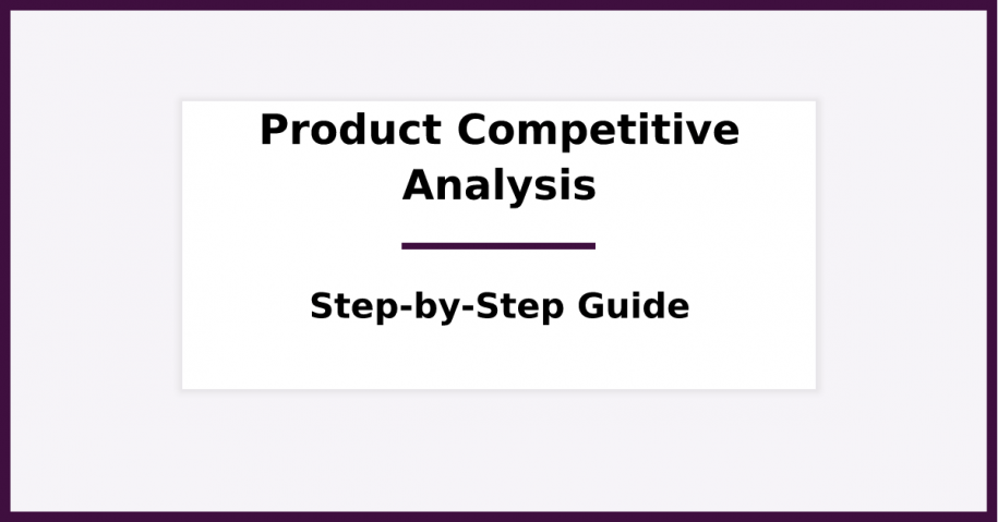 Product Competitive Analysis - A Step-by-Step Guide