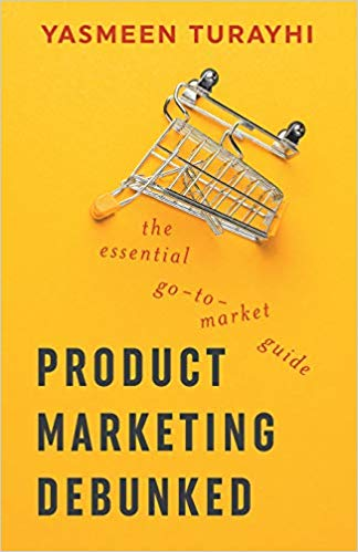 Product Marketing Debunked - The Essential Go-To-Market Guide by Yasmeen Turayhi & Cali Schmidt