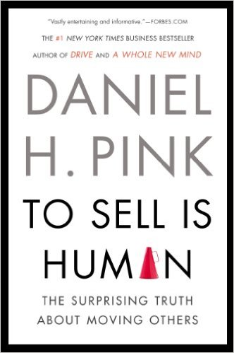 To Sell Is Human - The Surprising Truth About Moving Others by Daniel Pink