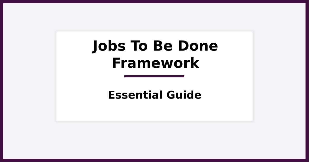 Jobs To Be Done Framework - The Essential Guide